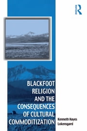 Blackfoot Religion and the Consequences of Cultural Commoditization ebook by Kenneth Hayes Lokensgard