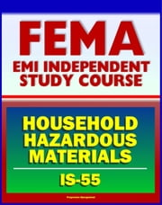 21st Century FEMA Study Course: Household Hazardous Materials - A Guide for Citizens (IS-55) - Inside and Outside the Home, Handling, Storage and Disposal, Disaster Prevention Tips ebook by Progressive Management