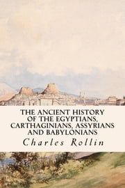 The Ancient History of the Egyptians, Carthaginians, Assyrians and Babylonians ebook by Charles Rollin