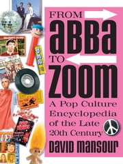 From Abba to Zoom: A Pop Culture Encyclopedia of the Late 20th Century - A Pop Culture Encyclopedia of the Late 20th Century ebook by David Mansour