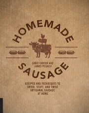 Homemade Sausage - Recipes and Techniques to Grind, Stuff, and Twist Artisanal Sausage at Home ebook by James Peisker,Chris Carter