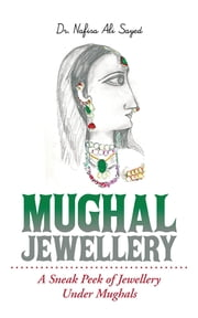 Mughal Jewellery - A Sneak Peek of Jewellery Under Mughals ebook by Dr. Nafisa Ali Sayed