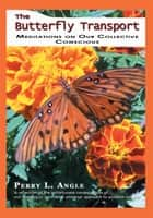 The Butterfly Transport - Meditations on Our Collective Conscious ebook by Perry Angle