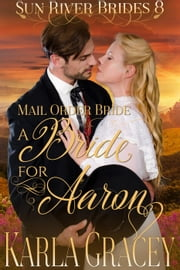 Mail Order Bride - A Bride for Aaron - Sun River Brides, #8 ebook by Karla Gracey