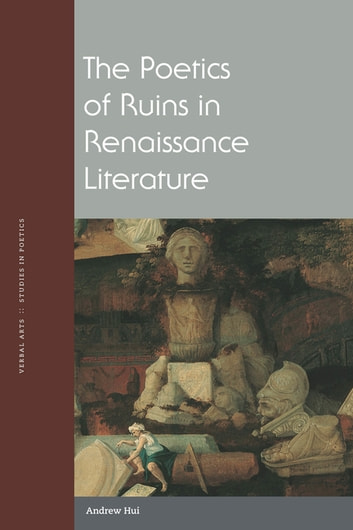 The Poetics of Ruins in Renaissance Literature ebook by Andrew Hui