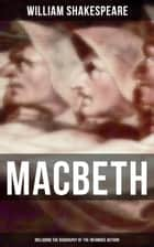 Macbeth (Including The Biography of the Infamous Author) - The Mysterious Life of William Shakespeare ebook by William Shakespeare