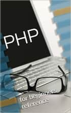 PHP Beginners (Compilation Notes) - A Compilation Notes (Volume 1) eBook by Collective Contributors