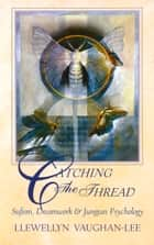 Catching the Thread - Sufism, Dreamwork, and Jungian Psychology ebook by Llewellyn Vaughan-Lee, PhD, Irina Tweedie