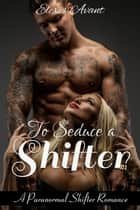To Seduce a Shifter: An Alpha Werewolf Rockstar Fantasy ebook by Elexis Avant