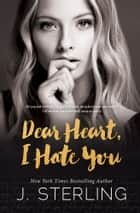 Dear Heart, I Hate You - A Stand-Alone Contemporary Romance ebook by J. Sterling
