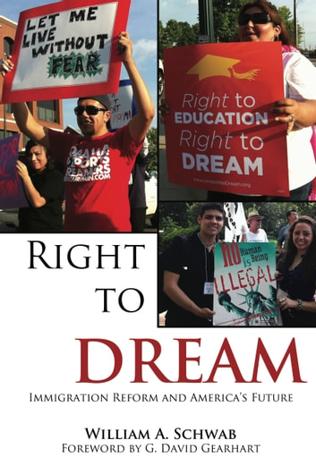 Right to DREAM - Immigration Reform and America's Future ebook by William A. Schwab,G. David Gearhart