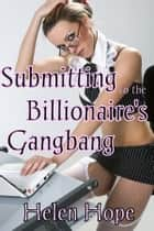 Submitting to the Billionaire's Gangbang ebook by Helen Hope
