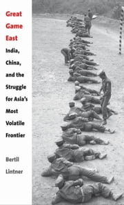 Great Game East - India, China, and the Struggle for Asia's Most Volatile Frontier ebook by Bertil Lintner
