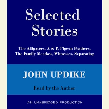 Selected Stories - The Alligators, A & P, Pigeon Feathers, The Family Meadow, Witnesses, Separating audiobook by John Updike