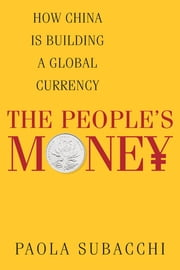 The People's Money - How China is Building a Global Currency ebook by Paola Subacchi