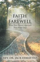 Faith and Farewell - When Your Parents Approach Their Final Days ebook by Rev. Dr Jack DiMatteo