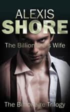 The Billionaire's Wife - The Billionaire Trilogy, #3 ebook by Alexis Shore