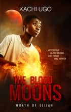 The Blood Moons: Wrath of Elijah ebook by Kachi Ugo