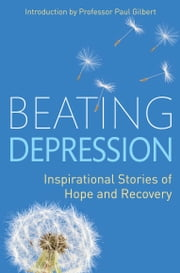 Beating Depression - Inspirational Stories of Hope and Recovery ebook by Paul Gilbert
