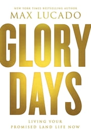 Glory Days - Living Your Promised Land Life Now ebook by Max Lucado