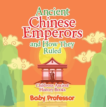 Ancient Chinese Emperors and How They Ruled-Children's Ancient History Books ebook by Baby Professor