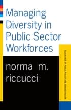 Managing Diversity In Public Sector Workforces - Essentials Of Public Policy And Administration Series ebook by Norma Riccucci