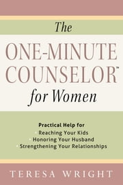 The One-Minute Counselor™ for Women - Practical Help for *Reaching Your Kids *Honoring Your Husband *Strengthening Your Relationships ebook by Teresa Wright