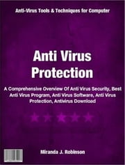 Anti Virus Protection - A Comprehensive Overview Of Anti Virus Security, Best Anti Virus Program, Anti Virus Software, Anti Virus Protection, Antivirus Download ebook by Miranda J. Robinson