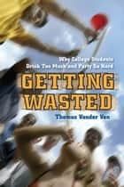 Getting Wasted - Why College Students Drink Too Much and Party So Hard ebook by Thomas Vander Ven