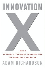 Innovation X - Why a Company's Toughest Problems Are Its Greatest Advantage ebook by Adam Richardson