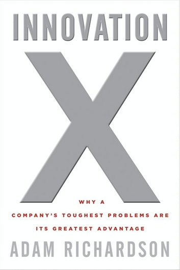 Innovation x ebook by adam richardson 9780470583494 rakuten kobo innovation x why a companys toughest problems are its greatest advantage ebook by adam richardson fandeluxe Image collections