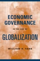 Economic Governance in the Age of Globalization ebook by William K. Tabb
