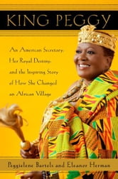 King Peggy - An American Secretary, Her Royal Destiny, and the Inspiring Story of How She Changed an African Village ebook by Peggielene Bartels,Eleanor Herman