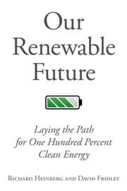 Our Renewable Future - Laying the Path for One Hundred PercClean Energy ebook by Richard Heinberg, David Fridley