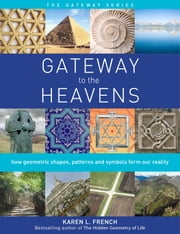 Gateway to the Heavens: How Geometric Shapes, Patterns and Symbols Form Our Reality ebook by Karen L. French
