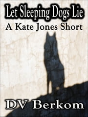 Let Sleeping Dogs Lie (A Kate Jones Short) ebook by DV Berkom