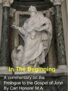 In The Beginning: a commentary on the Prologue to John's gospel ebook by Carl Honore