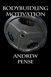 Bodybuilding Motivation ebook by Andrew Pense