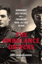 The Ambulance Drivers - Hemingway, Dos Passos, and a Friendship Made and Lost in War ebook by James McGrath Morris