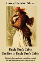 Uncle Tom's Cabin + The Key to Uncle Tom's Cabin (Presenting the Original Facts and Documents Upon Which the Story Is Founded) - The anti-slavery classic which laid ground for the abolitionist cause and Civil War ebook by Harriet Beecher Stowe