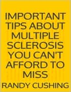 Important Tips About Multiple Sclerosis You Can't Afford to Miss ebook by Randy Cushing