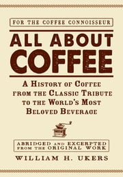 All about Coffee: A History of Coffee from the Classic Tribute to the World's Most Beloved Beverage - A History of Coffee from the Classic Tribute to the World's Most Beloved Beverage ebook by William H. Ukers