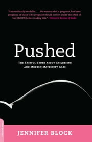 Pushed - The Painful Truth About Childbirth and Modern Maternity Care ebooks by Jennifer Block