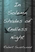 In Solemn Shades of Endless Night ebook by Robert Swartwood