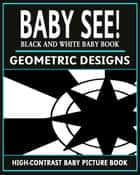 Baby See!: Geometric Designs - High-Contrast Baby Books, #3 ebook by Black and White Baby Books