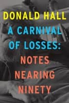 A Carnival of Losses - Notes Nearing Ninety ebook by Donald Hall