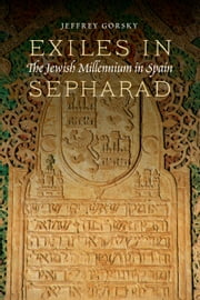 Exiles in Sepharad - The Jewish Millennium in Spain ebook by Jeffrey Gorsky