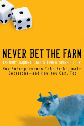 Never Bet the Farm - How Entrepreneurs Take Risks, Make Decisions -- and How You Can, Too ebook by Anthony Iaquinto,Stephen Spinelli Jr.