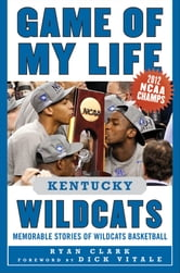 Game of My Life Kentucky Wildcats - Memorable Stories of Wildcats Basketball ebook by Ryan Clark