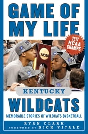 Game of My Life Kentucky Wildcats - Memorable Stories of Wildcats Basketball ebook by Ryan Clark,Dick Vitale